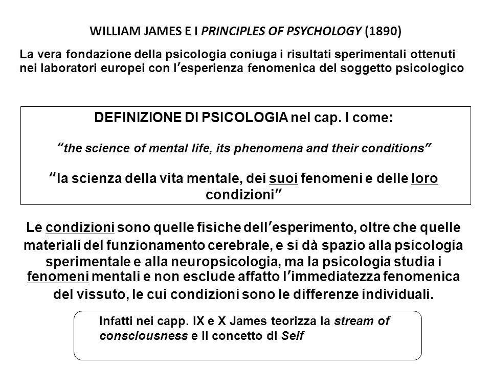 WILLIAM JAMES E I PRINCIPLES OF PSYCHOLOGY (1890) La vera fondazione della psicologia coniuga i risultati sperimentali ottenuti nei laboratori europei con l'esperienza fenomenica del soggetto psicologico Infatti nei capp.