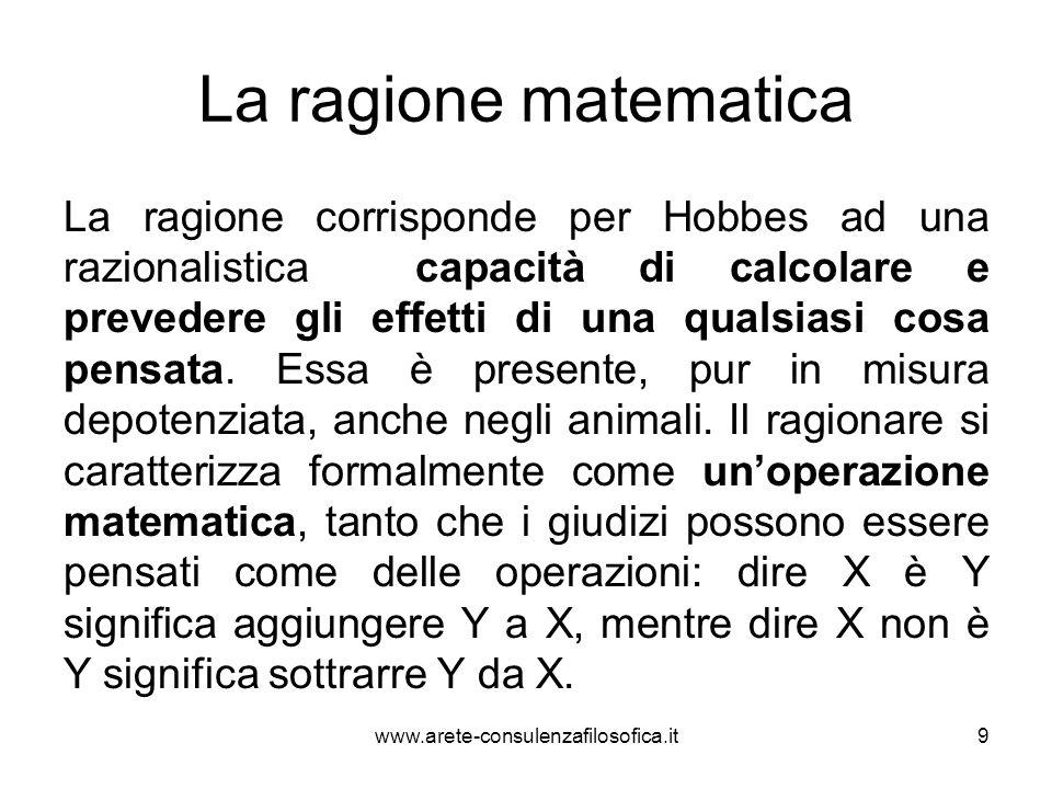 La ragione matematica La ragione corrisponde per Hobbes ad una razionalistica capacità di calcolare e prevedere gli effetti di una qualsiasi cosa pens