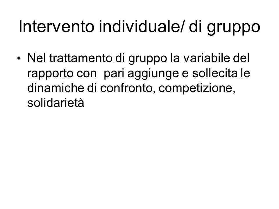 Intervento individuale/ di gruppo Nel trattamento di gruppo la variabile del rapporto con pari aggiunge e sollecita le dinamiche di confronto, competi