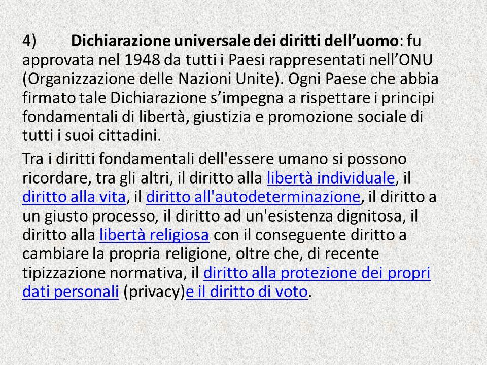 4)Dichiarazione universale dei diritti dell'uomo: fu approvata nel 1948 da tutti i Paesi rappresentati nell'ONU (Organizzazione delle Nazioni Unite).