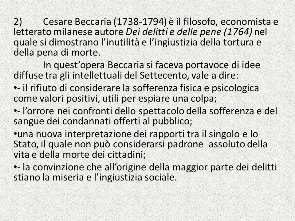 2) Cesare Beccaria (1738-1794) è il filosofo, economista e letterato milanese autore Dei delitti e delle pene (1764) nel quale si dimostrano l'inutili