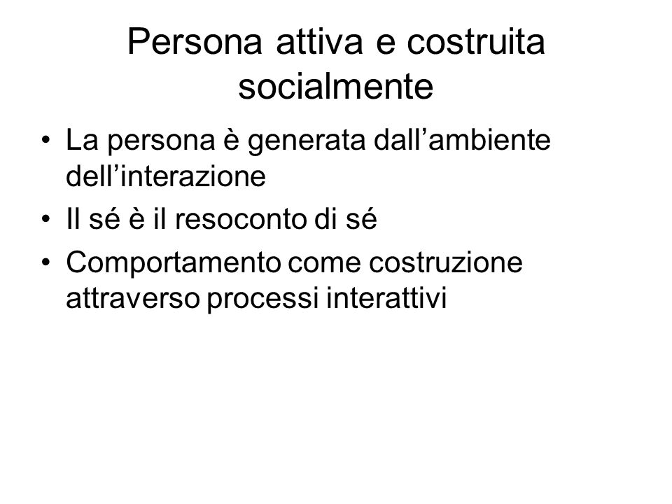 Persona attiva e costruita socialmente La persona è generata dall'ambiente dell'interazione Il sé è il resoconto di sé Comportamento come costruzione attraverso processi interattivi
