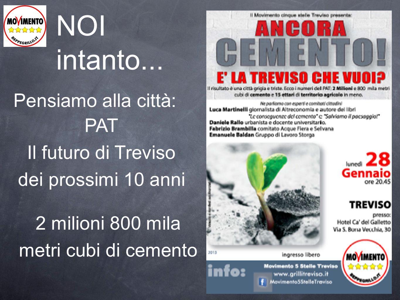 NOI intanto... Pensiamo alla città: PAT Il futuro di Treviso dei prossimi 10 anni 2 milioni 800 mila metri cubi di cemento