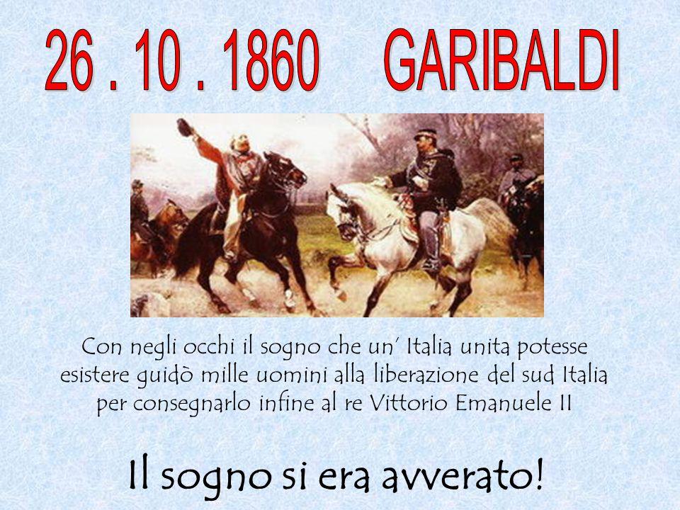 Con negli occhi il sogno che un' Italia unita potesse esistere guidò mille uomini alla liberazione del sud Italia per consegnarlo infine al re Vittori