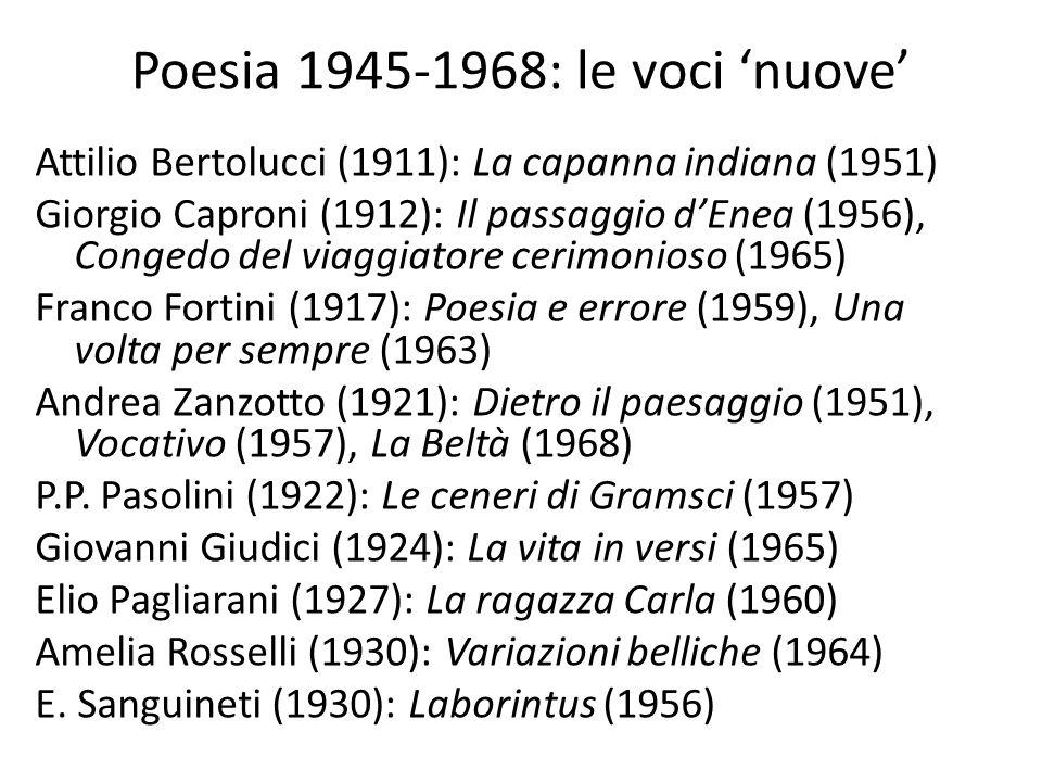 Poesia 1945-1968: le voci 'nuove' Attilio Bertolucci (1911): La capanna indiana (1951) Giorgio Caproni (1912): Il passaggio d'Enea (1956), Congedo del viaggiatore cerimonioso (1965) Franco Fortini (1917): Poesia e errore (1959), Una volta per sempre (1963) Andrea Zanzotto (1921): Dietro il paesaggio (1951), Vocativo (1957), La Beltà (1968) P.P.