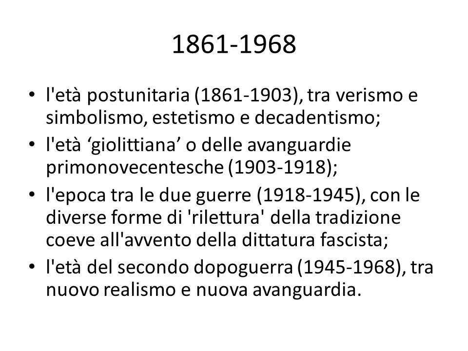 1861-1968 l età postunitaria (1861-1903), tra verismo e simbolismo, estetismo e decadentismo; l età 'giolittiana' o delle avanguardie primonovecentesche (1903-1918); l epoca tra le due guerre (1918-1945), con le diverse forme di rilettura della tradizione coeve all avvento della dittatura fascista; l età del secondo dopoguerra (1945-1968), tra nuovo realismo e nuova avanguardia.