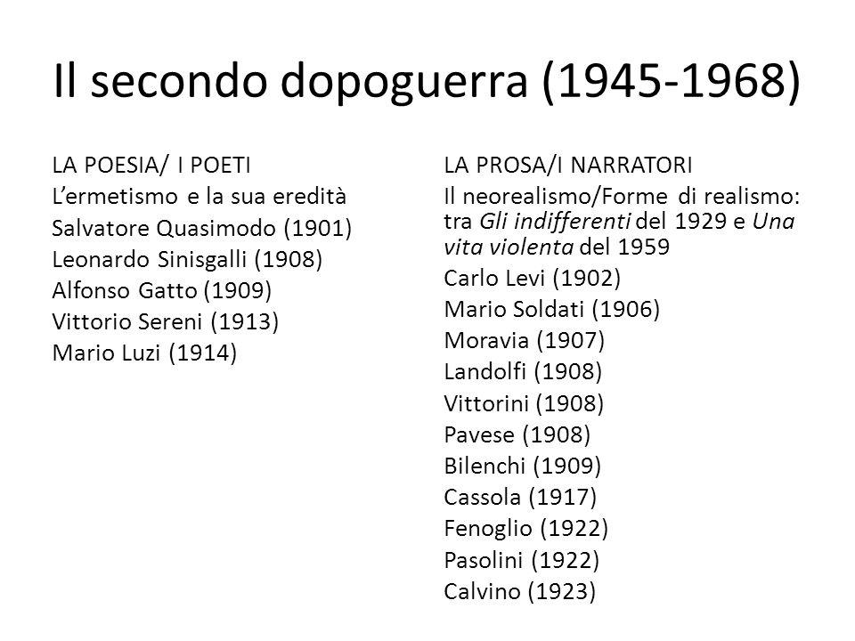 Il secondo dopoguerra (1945-1968) LA POESIA/ I POETI L'ermetismo e la sua eredità Salvatore Quasimodo (1901) Leonardo Sinisgalli (1908) Alfonso Gatto (1909) Vittorio Sereni (1913) Mario Luzi (1914) LA PROSA/I NARRATORI Il neorealismo/Forme di realismo: tra Gli indifferenti del 1929 e Una vita violenta del 1959 Carlo Levi (1902) Mario Soldati (1906) Moravia (1907) Landolfi (1908) Vittorini (1908) Pavese (1908) Bilenchi (1909) Cassola (1917) Fenoglio (1922) Pasolini (1922) Calvino (1923)