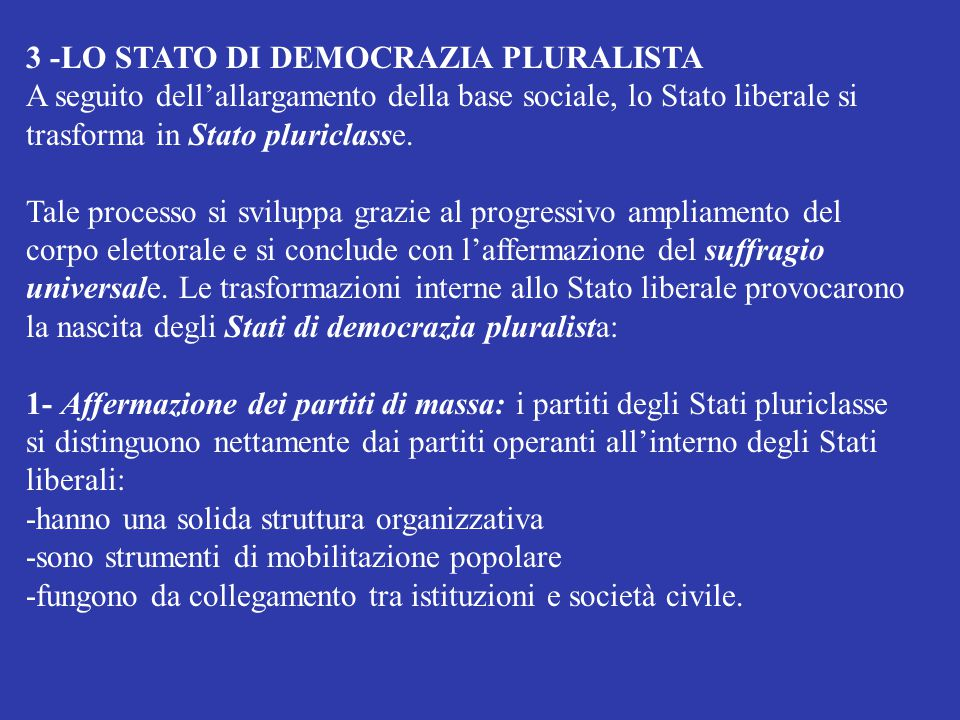 3 -LO STATO DI DEMOCRAZIA PLURALISTA A seguito dell'allargamento della base sociale, lo Stato liberale si trasforma in Stato pluriclasse. Tale process
