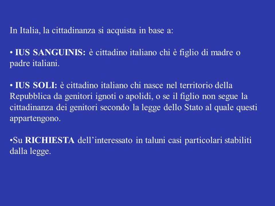 In Italia, la cittadinanza si acquista in base a: IUS SANGUINIS: è cittadino italiano chi è figlio di madre o padre italiani. IUS SOLI: è cittadino it