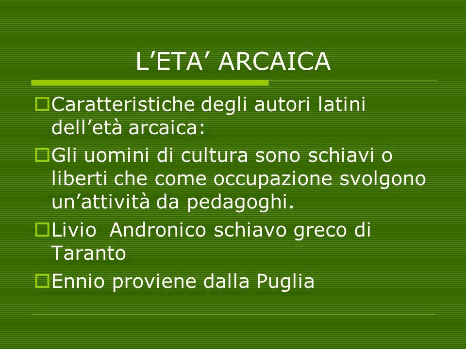 L'ETA' ARCAICA  Caratteristiche degli autori latini dell'età arcaica:  Gli uomini di cultura sono schiavi o liberti che come occupazione svolgono un
