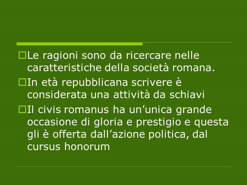  Le ragioni sono da ricercare nelle caratteristiche della società romana.  In età repubblicana scrivere è considerata una attività da schiavi  Il c