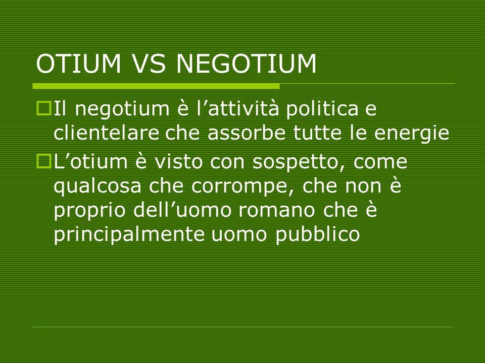 OTIUM VS NEGOTIUM  Il negotium è l'attività politica e clientelare che assorbe tutte le energie  L'otium è visto con sospetto, come qualcosa che cor