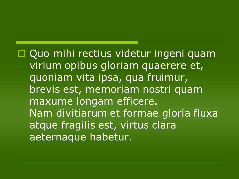  Quo mihi rectius videtur ingeni quam virium opibus gloriam quaerere et, quoniam vita ipsa, qua fruimur, brevis est, memoriam nostri quam maxume long