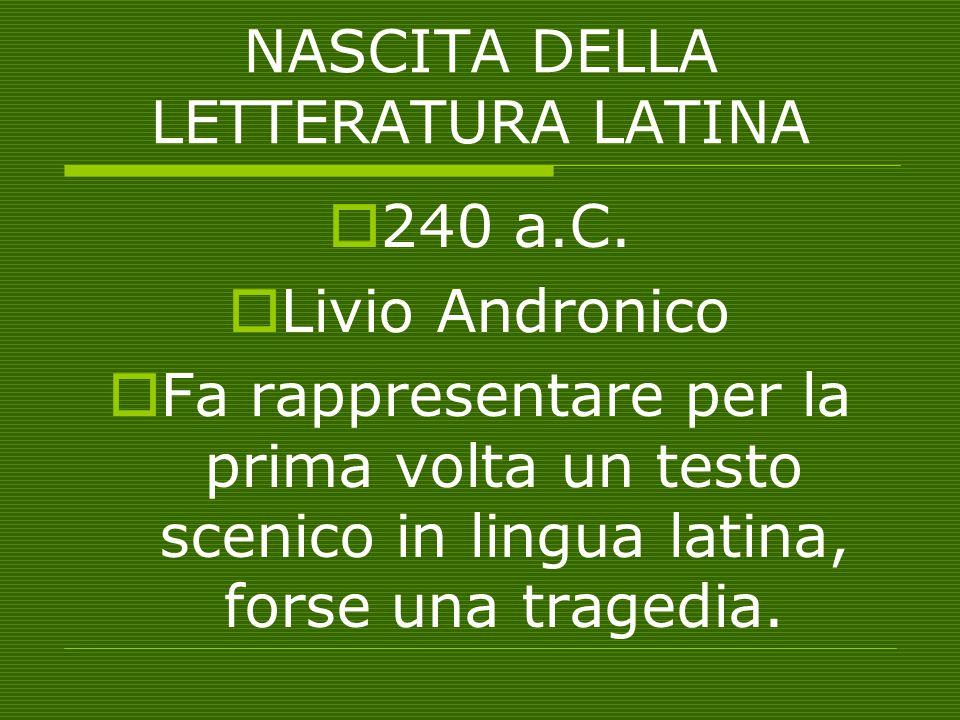 NASCITA DELLA LETTERATURA LATINA  240 a.C.  Livio Andronico  Fa rappresentare per la prima volta un testo scenico in lingua latina, forse una trage
