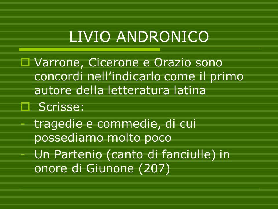 LIVIO ANDRONICO  Varrone, Cicerone e Orazio sono concordi nell'indicarlo come il primo autore della letteratura latina  Scrisse: -tragedie e commedi