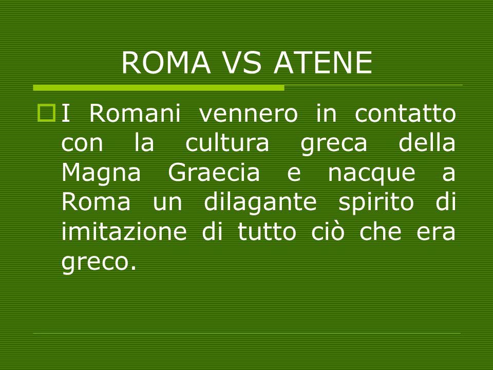 ROMA VS ATENE II Romani vennero in contatto con la cultura greca della Magna Graecia e nacque a Roma un dilagante spirito di imitazione di tutto ciò