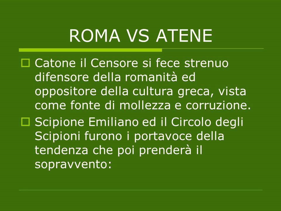 ROMA VS ATENE  Catone il Censore si fece strenuo difensore della romanità ed oppositore della cultura greca, vista come fonte di mollezza e corruzion