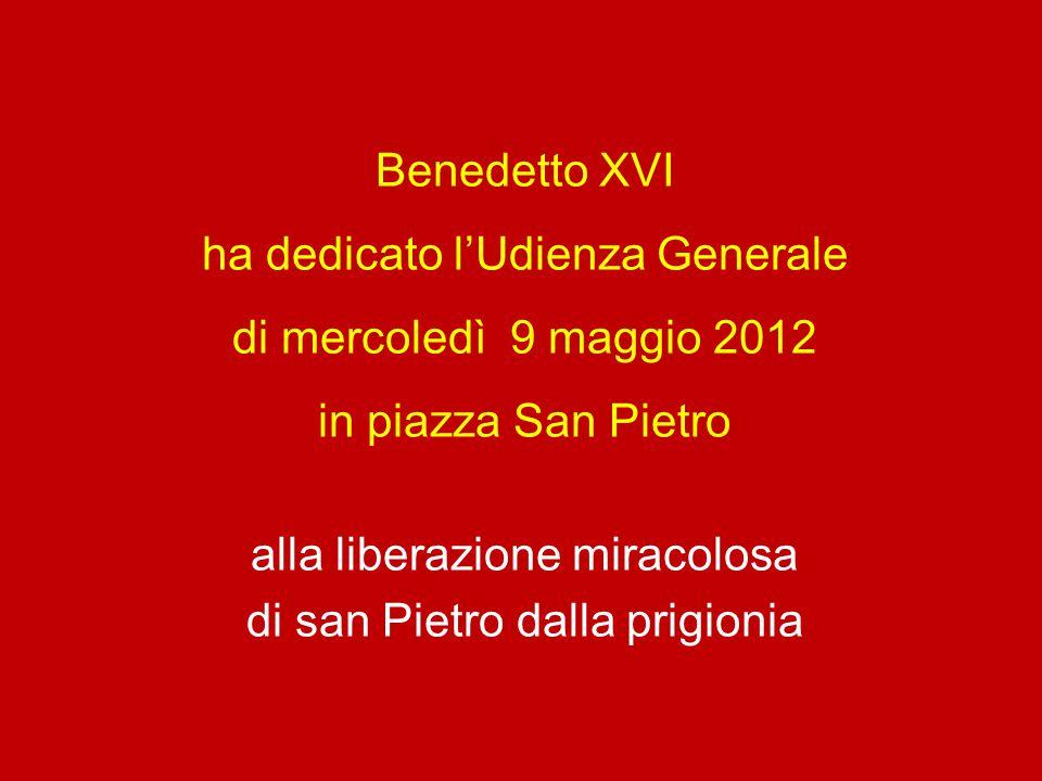 Benedetto XVI ha dedicato l'Udienza Generale di mercoledì 9 maggio 2012 in piazza San Pietro alla liberazione miracolosa di san Pietro dalla prigionia