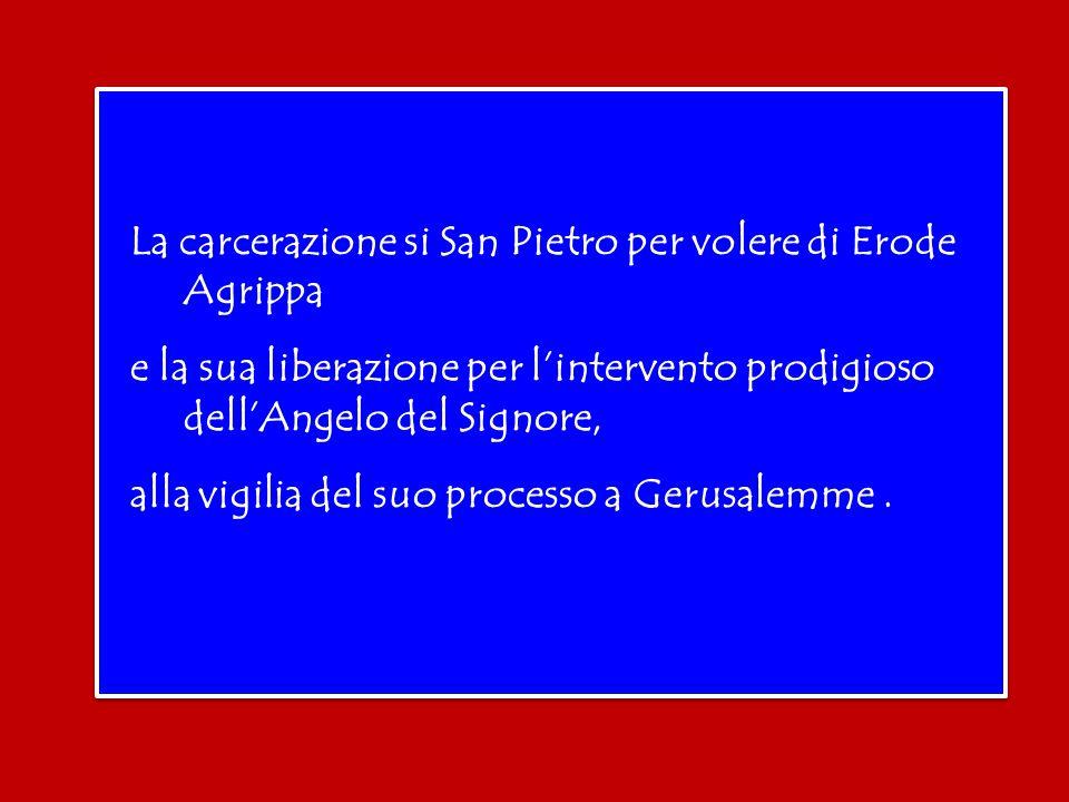 La carcerazione si San Pietro per volere di Erode Agrippa e la sua liberazione per l'intervento prodigioso dell'Angelo del Signore, alla vigilia del suo processo a Gerusalemme.