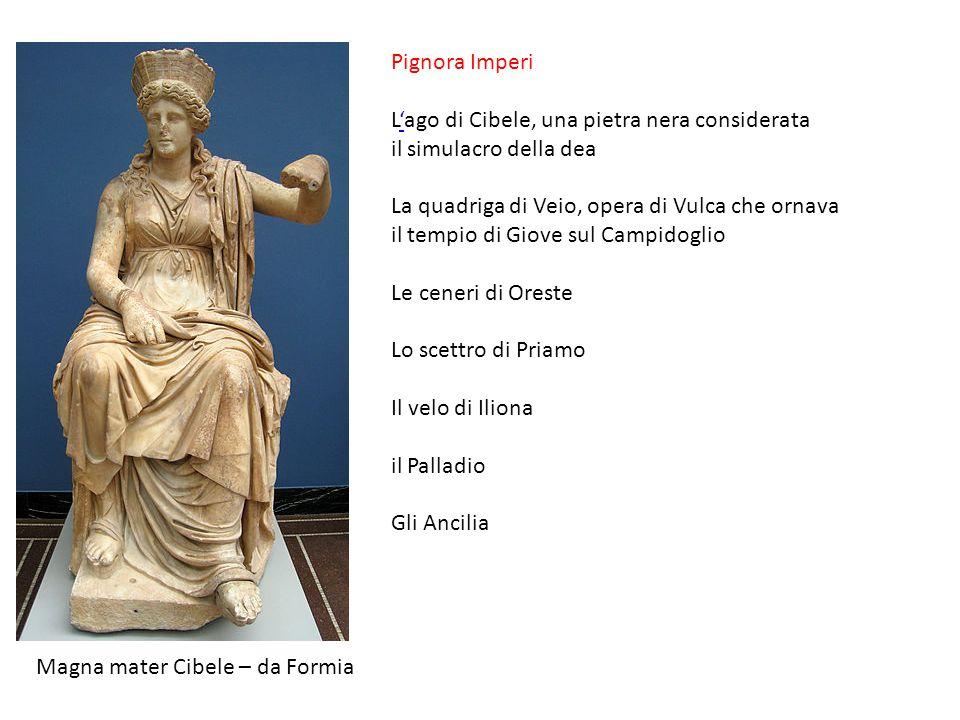 Magna mater Cibele – da Formia Pignora Imperi L'ago di Cibele, una pietra nera considerata il simulacro della dea' La quadriga di Veio, opera di Vulca