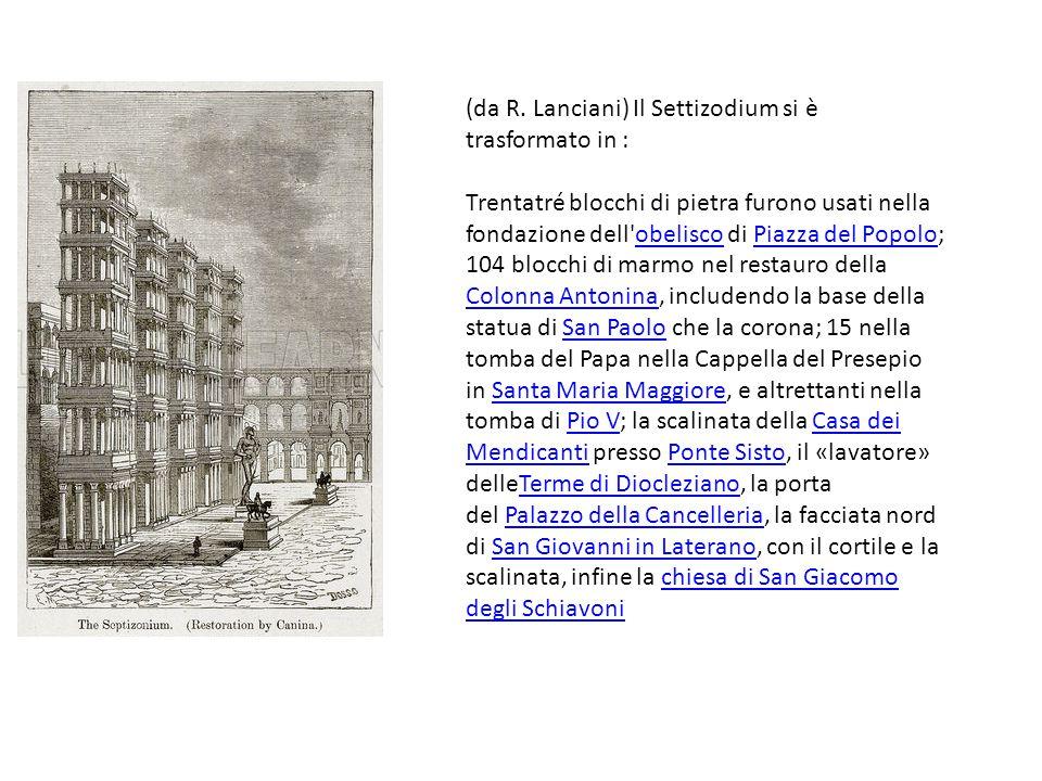 (da R. Lanciani) Il Settizodium si è trasformato in : Trentatré blocchi di pietra furono usati nella fondazione dell'obelisco di Piazza del Popolo; 10