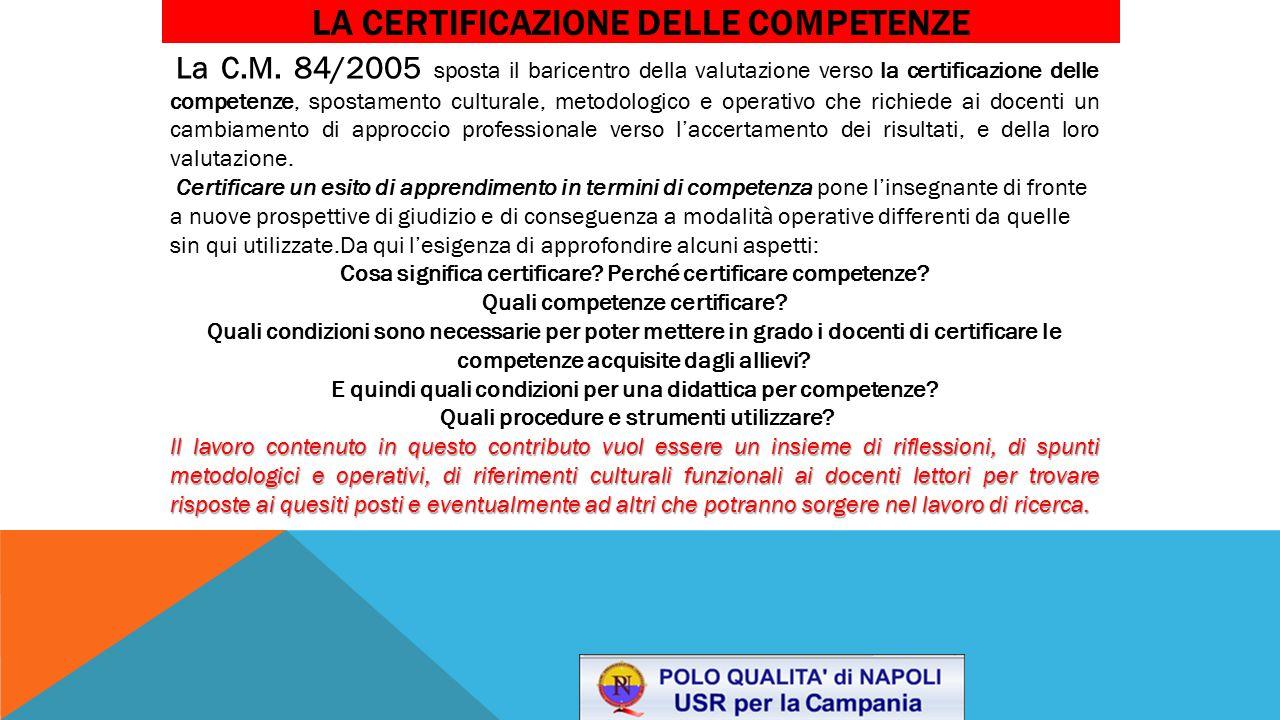 LA CERTIFICAZIONE DELLE COMPETENZE La C.M. 84/2005 sposta il baricentro della valutazione verso la certificazione delle competenze, spostamento cultur