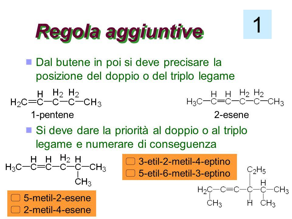 Regola aggiuntive Dal butene in poi si deve precisare la posizione del doppio o del triplo legame Si deve dare la priorità al doppio o al triplo legame e numerare di conseguenza 1-pentene2-esene  5-metil-2-esene  2-metil-4-esene  3-etil-2-metil-4-eptino  5-etil-6-metil-3-eptino 1