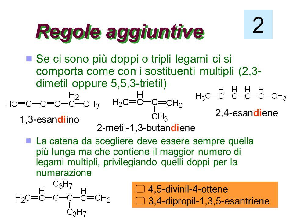Regole aggiuntive 2 Se ci sono più doppi o tripli legami ci si comporta come con i sostituenti multipli (2,3- dimetil oppure 5,5,3-trietil) 1,3-esandiino 2-metil-1,3-butandiene 2,4-esandiene La catena da scegliere deve essere sempre quella più lunga ma che contiene il maggior numero di legami multipli, privilegiando quelli doppi per la numerazione  4,5-divinil-4-ottene  3,4-dipropil-1,3,5-esantriene