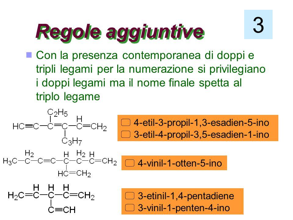 Regole aggiuntive Con la presenza contemporanea di doppi e tripli legami per la numerazione si privilegiano i doppi legami ma il nome finale spetta al triplo legame 3  4-etil-3-propil-1,3-esadien-5-ino  3-etil-4-propil-3,5-esadien-1-ino  4-vinil-1-otten-5-ino  3-etinil-1,4-pentadiene  3-vinil-1-penten-4-ino