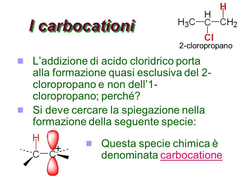 I carbocationi L'addizione di acido cloridrico porta alla formazione quasi esclusiva del 2- cloropropano e non dell'1- cloropropano; perché? Si deve c