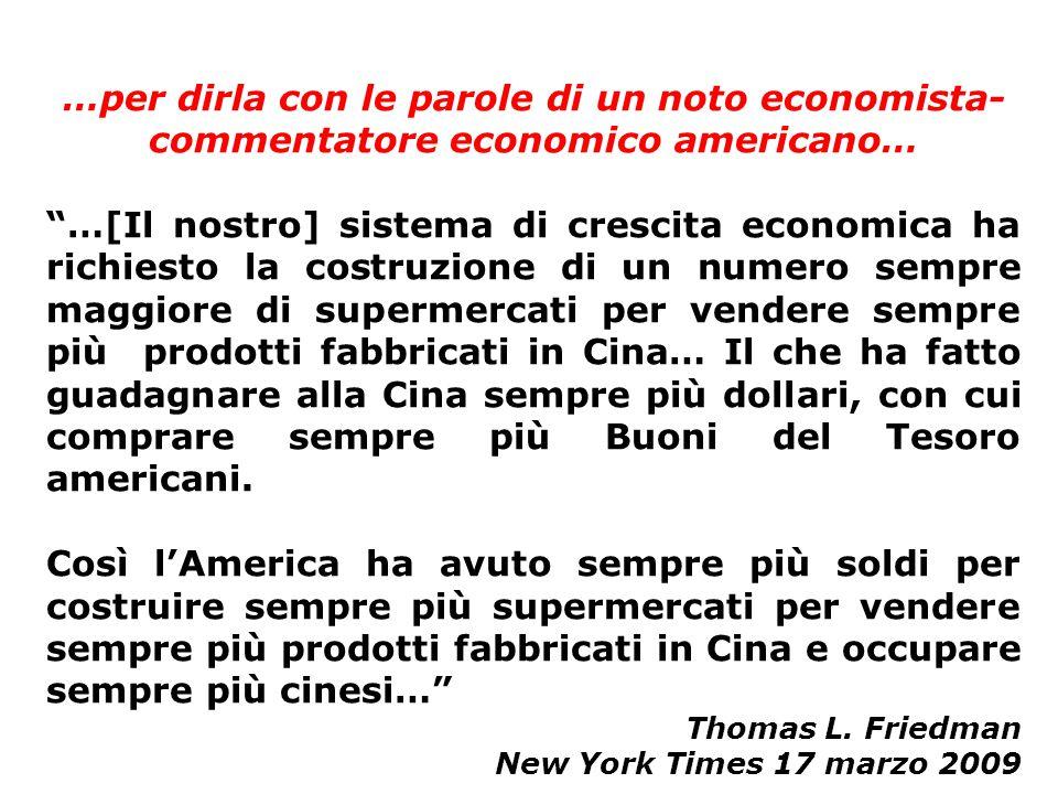 …per dirla con le parole di un noto economista- commentatore economico americano… …[Il nostro] sistema di crescita economica ha richiesto la costruzione di un numero sempre maggiore di supermercati per vendere sempre più prodotti fabbricati in Cina… Il che ha fatto guadagnare alla Cina sempre più dollari, con cui comprare sempre più Buoni del Tesoro americani.