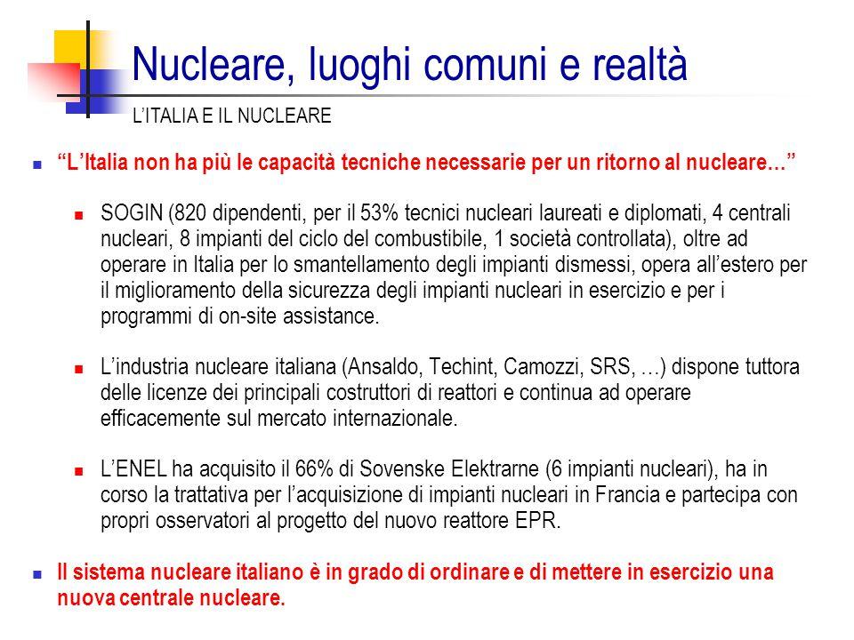 L'Italia non ha più le capacità tecniche necessarie per un ritorno al nucleare… SOGIN (820 dipendenti, per il 53% tecnici nucleari laureati e diplomati, 4 centrali nucleari, 8 impianti del ciclo del combustibile, 1 società controllata), oltre ad operare in Italia per lo smantellamento degli impianti dismessi, opera all'estero per il miglioramento della sicurezza degli impianti nucleari in esercizio e per i programmi di on-site assistance.