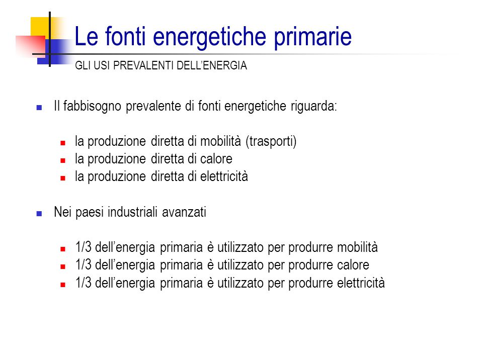 Le fonti energetiche primarie Il fabbisogno prevalente di fonti energetiche riguarda: la produzione diretta di mobilità (trasporti) la produzione diretta di calore la produzione diretta di elettricità Nei paesi industriali avanzati 1/3 dell'energia primaria è utilizzato per produrre mobilità 1/3 dell'energia primaria è utilizzato per produrre calore 1/3 dell'energia primaria è utilizzato per produrre elettricità GLI USI PREVALENTI DELL'ENERGIA