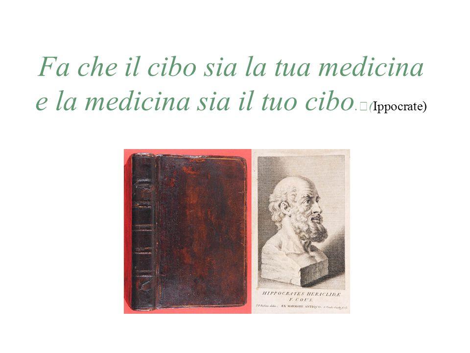 Fa che il cibo sia la tua medicina e la medicina sia il tuo cibo. (Ippocrate)
