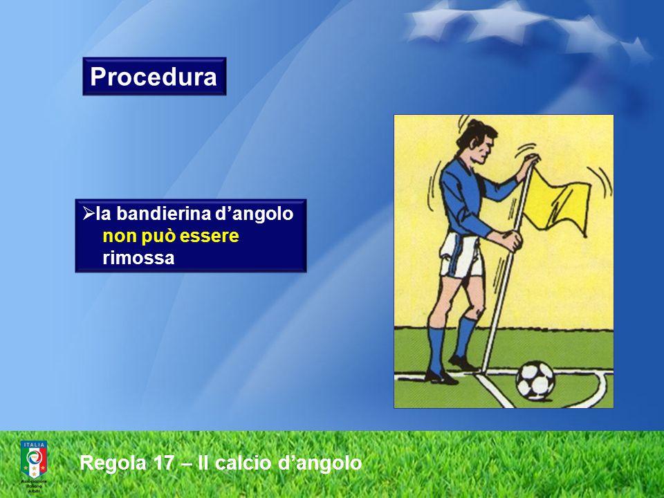Regola 17 – Il calcio d'angolo Procedura  i calciatori della squadra avversaria devono rimanere ad almeno a m 9,15 dall'arco d'angolo fino a quando il pallone non sia in gioco m.