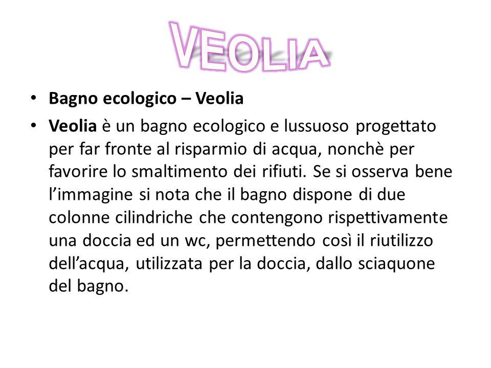 Bagno ecologico – Veolia Veolia è un bagno ecologico e lussuoso progettato per far fronte al risparmio di acqua, nonchè per favorire lo smaltimento dei rifiuti.