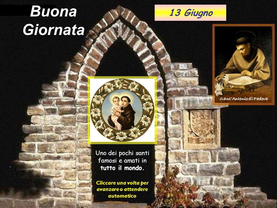 . Buona Giornata Cliccare una volta per avanzare o attendere automatico Sant'Antonio di Padova 13 Giugno Uno dei pochi santi famosi e amati in tutto il mondo.