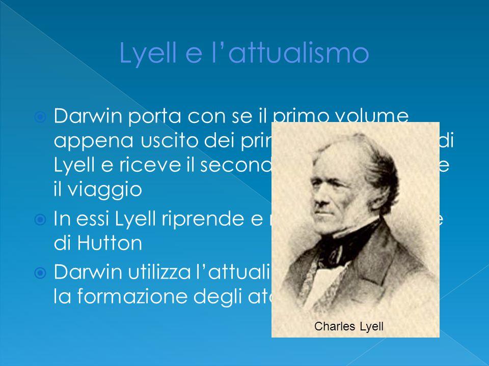  Darwin porta con se il primo volume appena uscito dei principi di geologia di Lyell e riceve il secondo volume durante il viaggio  In essi Lyell riprende e rielabora le teorie di Hutton  Darwin utilizza l'attualismo per spiegare la formazione degli atolli corallini Charles Lyell