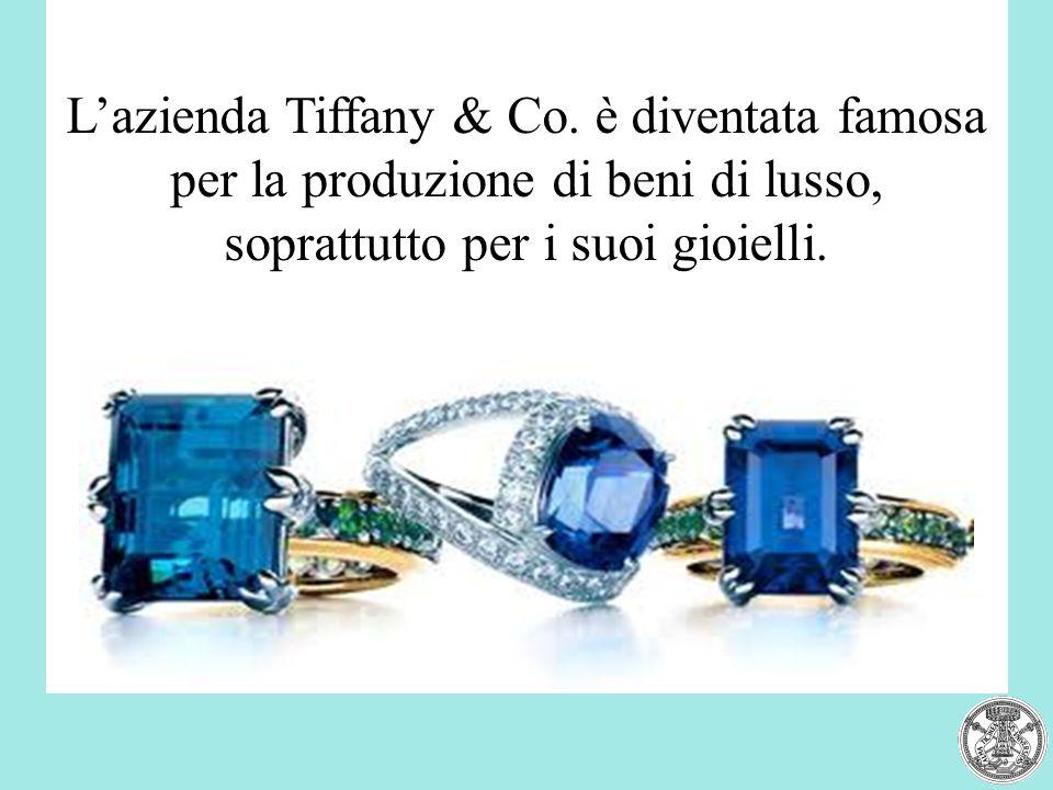 L'azienda Tiffany & Co. è diventata famosa per la produzione di beni di lusso, soprattutto per i suoi gioielli.