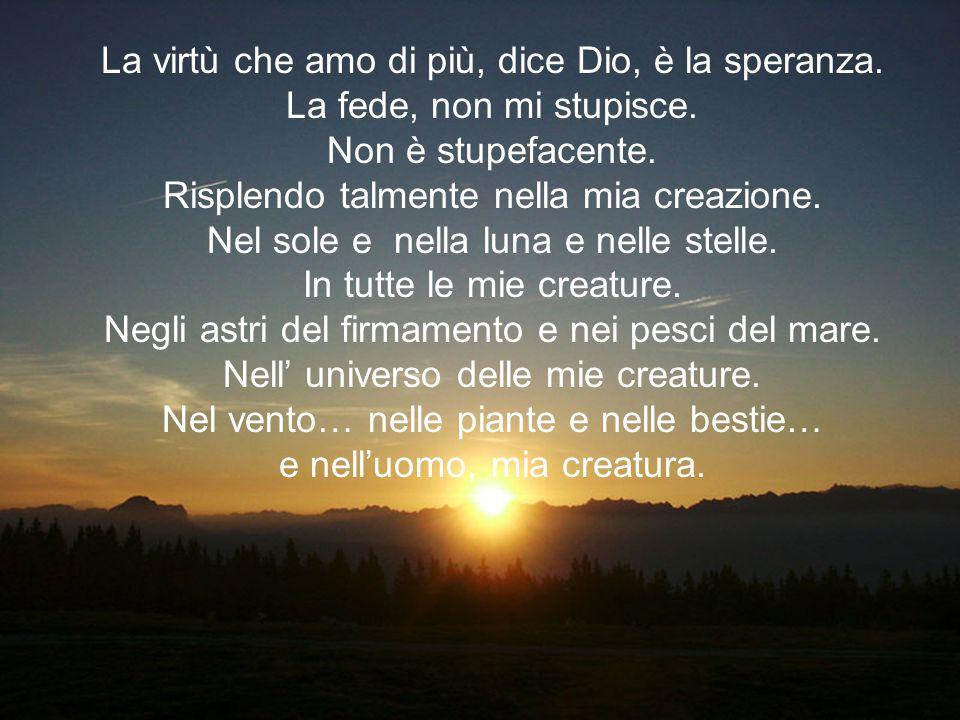 La virtù che amo di più, dice Dio, è la speranza.La fede, non mi stupisce.