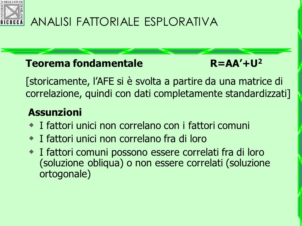 ANALISI FATTORIALE ESPLORATIVA Teorema fondamentale R=AA'+U 2 [storicamente, l'AFE si è svolta a partire da una matrice di correlazione, quindi con da