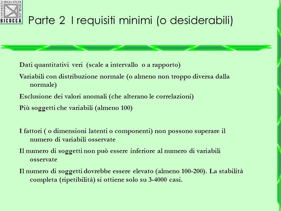 Parte 2 I requisiti minimi (o desiderabili) Dati quantitativi veri (scale a intervallo o a rapporto) Variabili con distribuzione normale (o almeno non