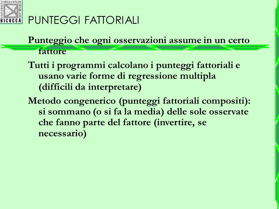 PUNTEGGI FATTORIALI Punteggio che ogni osservazioni assume in un certo fattore Tutti i programmi calcolano i punteggi fattoriali e usano varie forme d