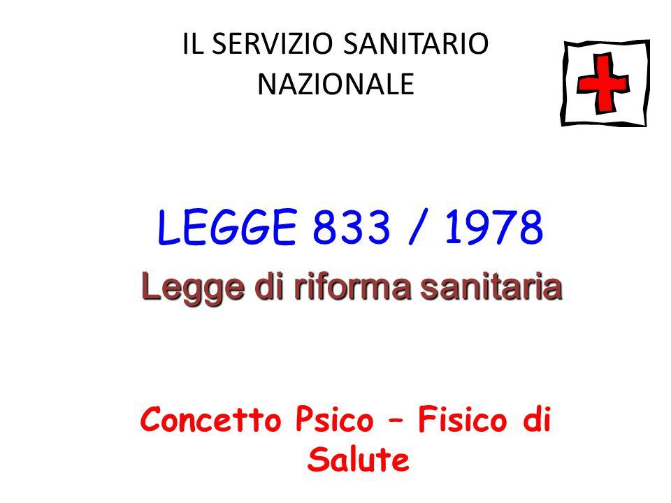 IL SERVIZIO SANITARIO NAZIONALE LEGGE 833 / 1978 Legge di riforma sanitaria Concetto Psico – Fisico di Salute