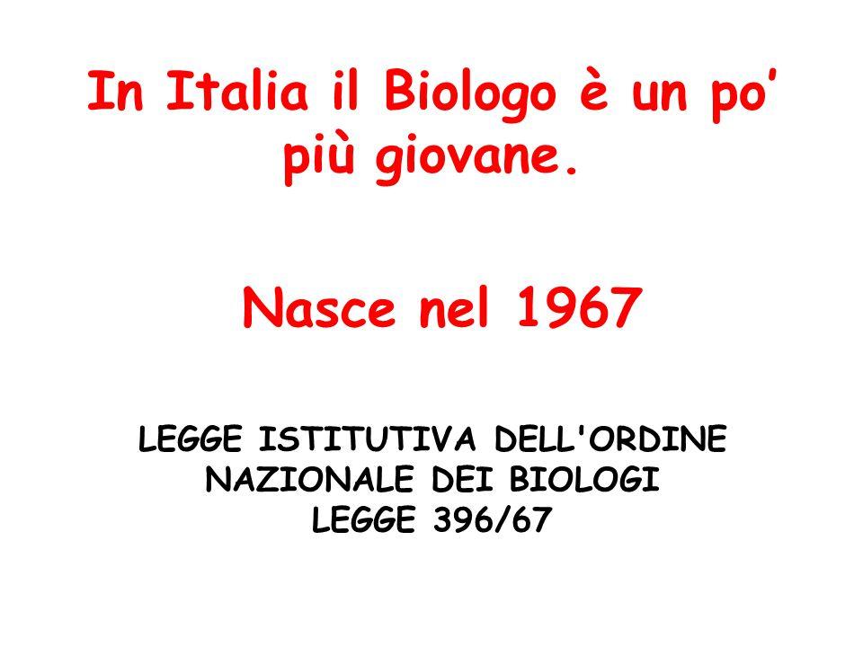 LEGGE ISTITUTIVA DELL ORDINE NAZIONALE DEI BIOLOGI LEGGE 396/67 In Italia il Biologo è un po' più giovane.