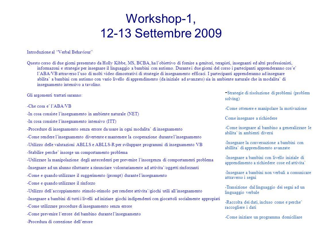 Workshop-1, 12-13 Settembre 2009 Introduzione al Verbal Behaviour Questo corso di due giorni presentato da Holly Kibbe, MS, BCBA, ha l'obiettivo di fornire a genitori, terapisti, insegnanti ed altri professionisti, informazoni e strategie per insegnare il linguaggio a bambini con autismo.