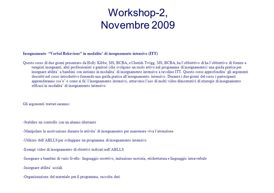 Workshop-2, Novembre 2009 Insegnamento Verbal Behaviour in modalita' di insegnamento intensivo (ITT) Questo corso di due giorni presentato da Holly Kibbe, MS, BCBA, e Cherish Twigg, MS, BCBA, ha l'obbiettivo di ha l'obbiettivo di fornire a terapisti insegnanti, altri professionisti e genitori (che svolgono un ruolo attivo nel programma di insegnamento) una guida pratica per insegnare abilita' a bambini con autismo in modalita' di insegnamento intensivo a tavolino ITT.
