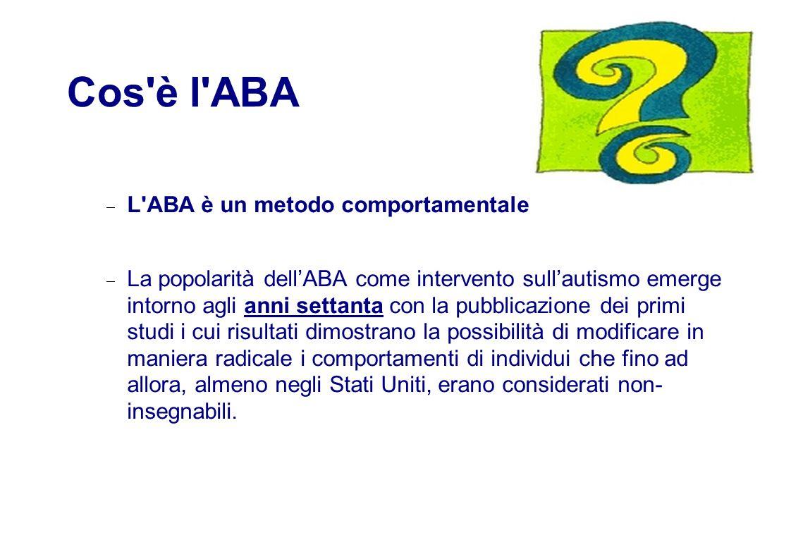 Cos è l ABA  L ABA è un metodo comportamentale  La popolarità dell'ABA come intervento sull'autismo emerge intorno agli anni settanta con la pubblicazione dei primi studi i cui risultati dimostrano la possibilità di modificare in maniera radicale i comportamenti di individui che fino ad allora, almeno negli Stati Uniti, erano considerati non- insegnabili.