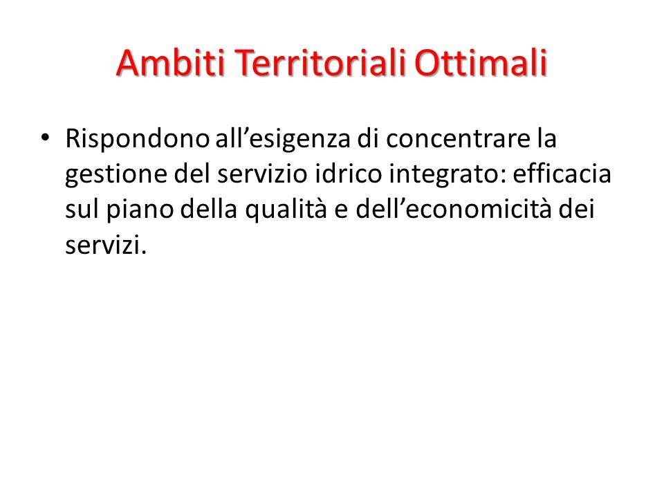 Ambiti Territoriali Ottimali Rispondono all'esigenza di concentrare la gestione del servizio idrico integrato: efficacia sul piano della qualità e dell'economicità dei servizi.