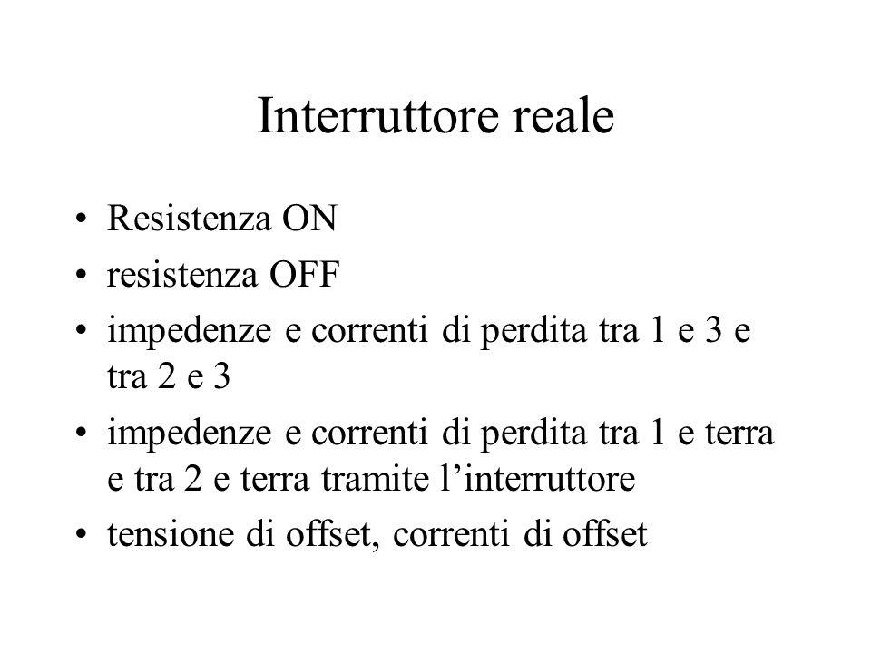Interruttore reale Resistenza ON resistenza OFF impedenze e correnti di perdita tra 1 e 3 e tra 2 e 3 impedenze e correnti di perdita tra 1 e terra e tra 2 e terra tramite l'interruttore tensione di offset, correnti di offset